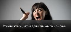 Убейте жену , игры для мальчиков - онлайн
