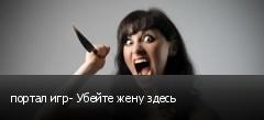 портал игр- Убейте жену здесь