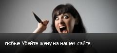 любые Убейте жену на нашем сайте