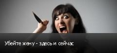Убейте жену - здесь и сейчас
