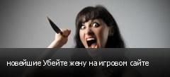 новейшие Убейте жену на игровом сайте
