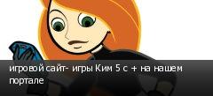 игровой сайт- игры Ким 5 с + на нашем портале