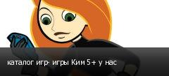 каталог игр- игры Ким 5+ у нас