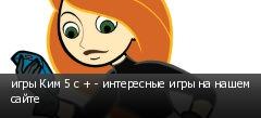 игры Ким 5 с + - интересные игры на нашем сайте