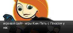 игровой сайт- игры Ким Пять с Плюсом у нас