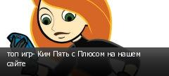 топ игр- Ким Пять с Плюсом на нашем сайте