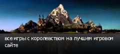 все игры с королевством на лучшем игровом сайте