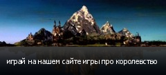 играй на нашем сайте игры про королевство