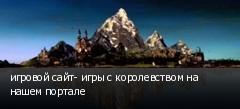 игровой сайт- игры с королевством на нашем портале