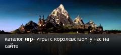 каталог игр- игры с королевством у нас на сайте