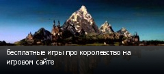 бесплатные игры про королевство на игровом сайте