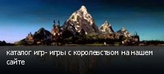 каталог игр- игры с королевством на нашем сайте