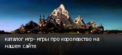 каталог игр- игры про королевство на нашем сайте