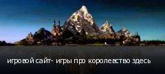 игровой сайт- игры про королевство здесь