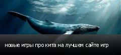 новые игры про кита на лучшем сайте игр