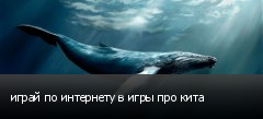 играй по интернету в игры про кита
