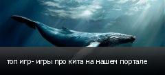 топ игр- игры про кита на нашем портале