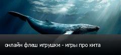 онлайн флеш игрушки - игры про кита
