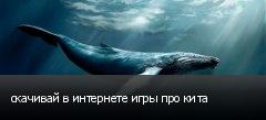 скачивай в интернете игры про кита