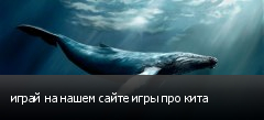 играй на нашем сайте игры про кита