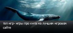 топ игр- игры про кита на лучшем игровом сайте