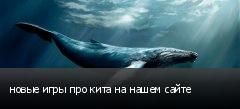 новые игры про кита на нашем сайте