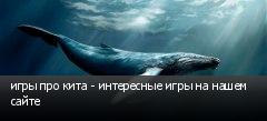 игры про кита - интересные игры на нашем сайте