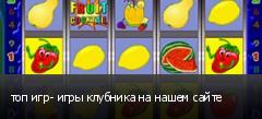 топ игр- игры клубника на нашем сайте