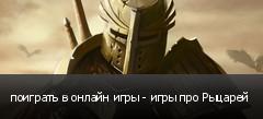 поиграть в онлайн игры - игры про Рыцарей