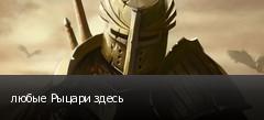 любые Рыцари здесь