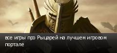 все игры про Рыцарей на лучшем игровом портале