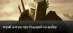 играй в игры про Рыцарей на выбор