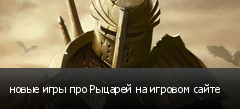 новые игры про Рыцарей на игровом сайте