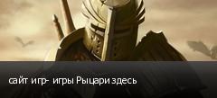 сайт игр- игры Рыцари здесь