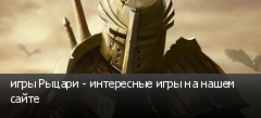 игры Рыцари - интересные игры на нашем сайте