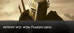 каталог игр- игры Рыцари здесь