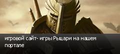 игровой сайт- игры Рыцари на нашем портале
