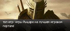 топ игр- игры Рыцари на лучшем игровом портале