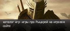 каталог игр- игры про Рыцарей на игровом сайте