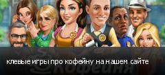 клевые игры про кофейну на нашем сайте