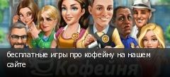 бесплатные игры про кофейну на нашем сайте