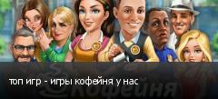 топ игр - игры кофейня у нас