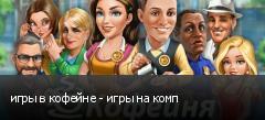 игры в кофейне - игры на комп