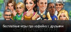 бесплатные игры про кофейну с друзьями
