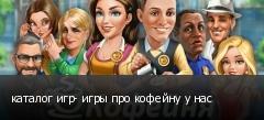 каталог игр- игры про кофейну у нас