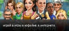играй в игры в кофейне в интернете