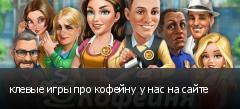 клевые игры про кофейну у нас на сайте