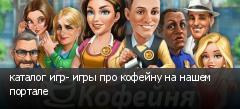 каталог игр- игры про кофейну на нашем портале
