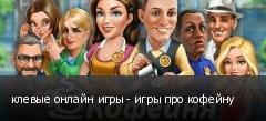 клевые онлайн игры - игры про кофейну