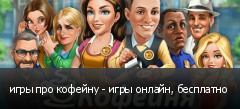 игры про кофейну - игры онлайн, бесплатно